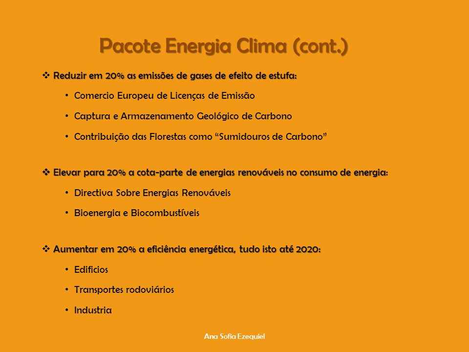 Ana Sofia Ezequiel Pacote Energia Clima (cont.) Reduzir em 20% as emissões de gases de efeito de estufa: Comercio Europeu de Licenças de Emissão Captura e Armazenamento Geológico de Carbono Contribuição das Florestas como Sumidouros de Carbono Elevar para 20% a cota-parte de energias renováveis no consumo de energia Elevar para 20% a cota-parte de energias renováveis no consumo de energia: Directiva Sobre Energias Renováveis Bioenergia e Biocombustíveis Aumentar em 20% a eficiência energética, tudo isto até 2020: Edificios Transportes rodoviários Industria
