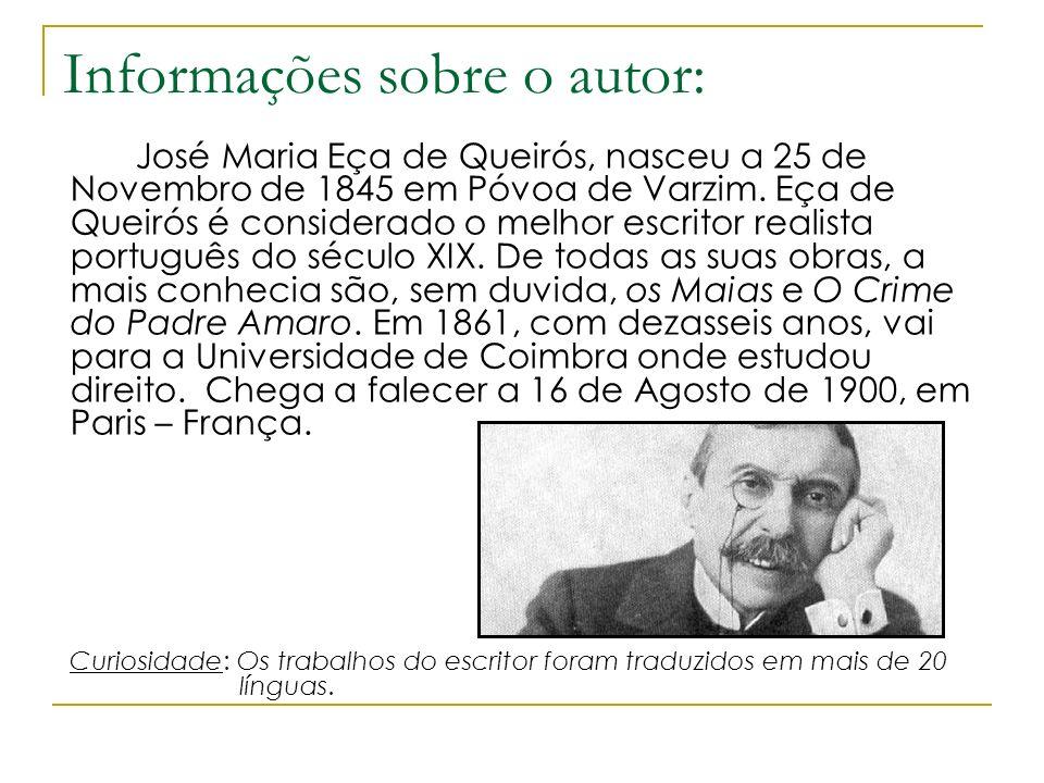 Informações sobre o autor: José Maria Eça de Queirós, nasceu a 25 de Novembro de 1845 em Póvoa de Varzim. Eça de Queirós é considerado o melhor escrit