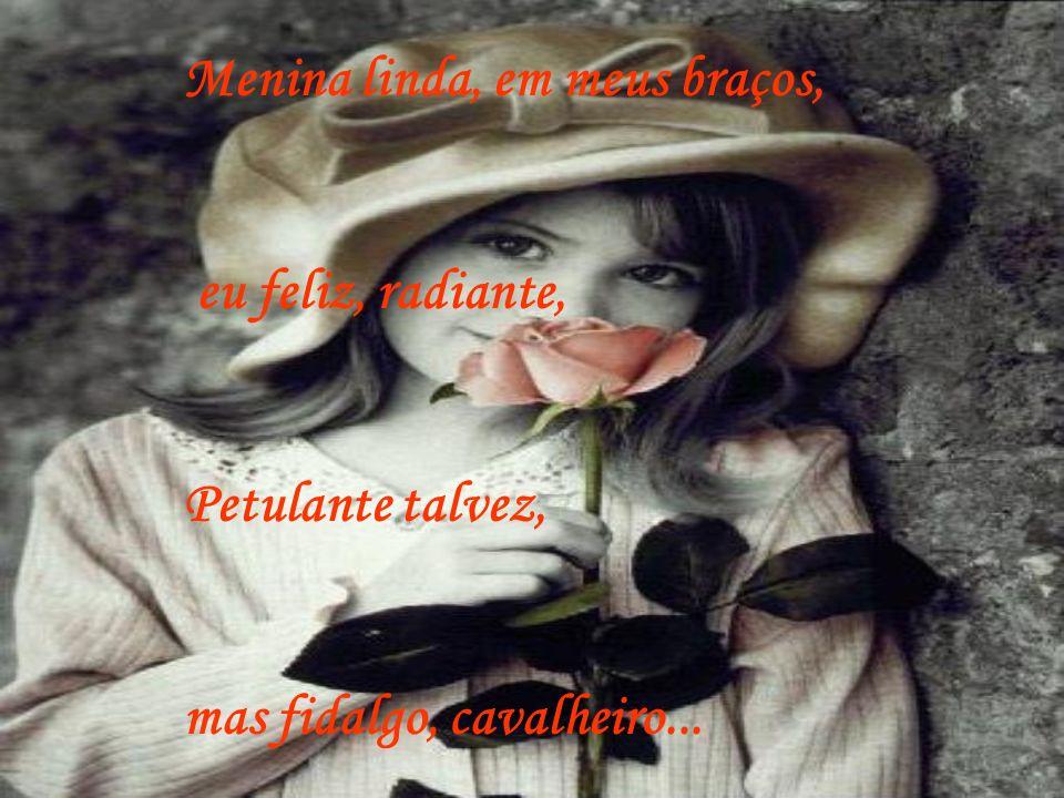Menina linda, em meus braços, eu feliz, radiante, Petulante talvez, mas fidalgo, cavalheiro...