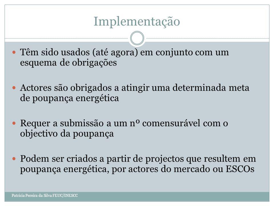 Implementação Têm sido usados (até agora) em conjunto com um esquema de obrigações Actores são obrigados a atingir uma determinada meta de poupança energética Requer a submissão a um nº comensurável com o objectivo da poupança Podem ser criados a partir de projectos que resultem em poupança energética, por actores do mercado ou ESCOs Patrícia Pereira da Silva FEUC/INESCC
