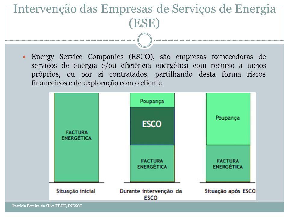Intervenção das Empresas de Serviços de Energia (ESE) Energy Service Companies (ESCO), são empresas fornecedoras de serviços de energia e/ou eficiência energética com recurso a meios próprios, ou por si contratados, partilhando desta forma riscos financeiros e de exploração com o cliente Patrícia Pereira da Silva FEUC/INESCC