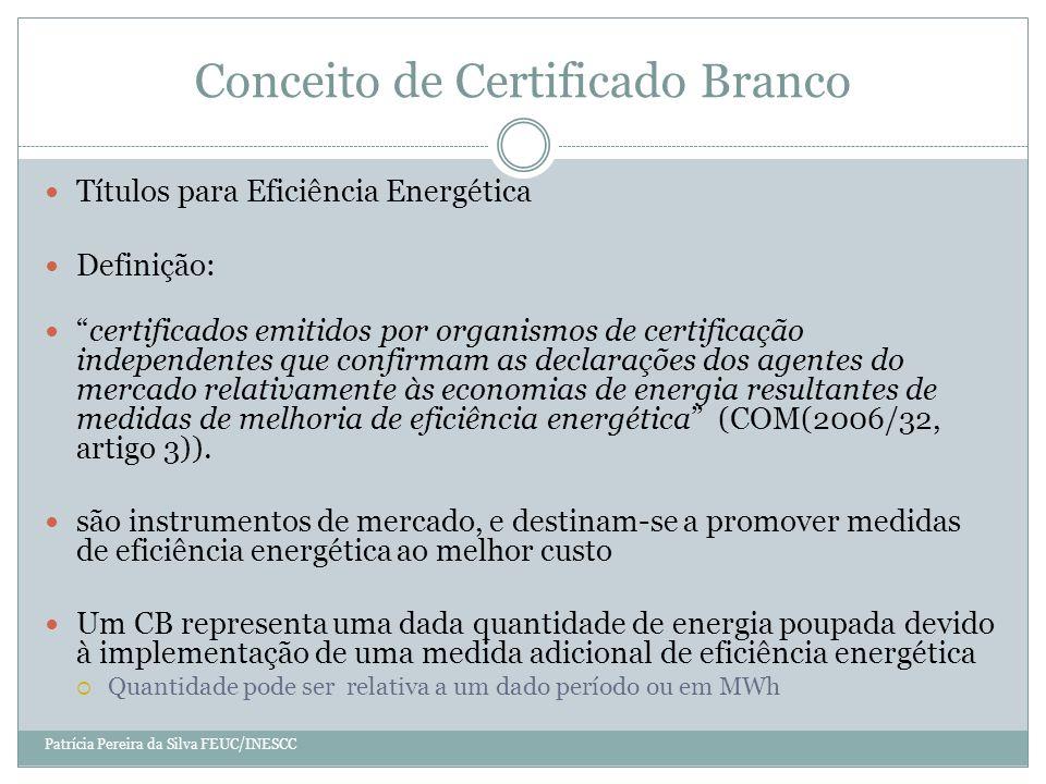 Conceito de Certificado Branco Títulos para Eficiência Energética Definição: certificados emitidos por organismos de certificação independentes que confirmam as declarações dos agentes do mercado relativamente às economias de energia resultantes de medidas de melhoria de eficiência energética (COM(2006/32, artigo 3)).