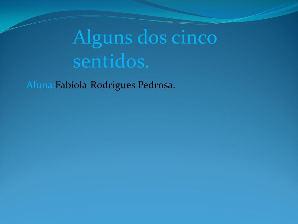 Alguns dos cinco sentidos. Aluna:Fabíola Rodrigues Pedrosa.