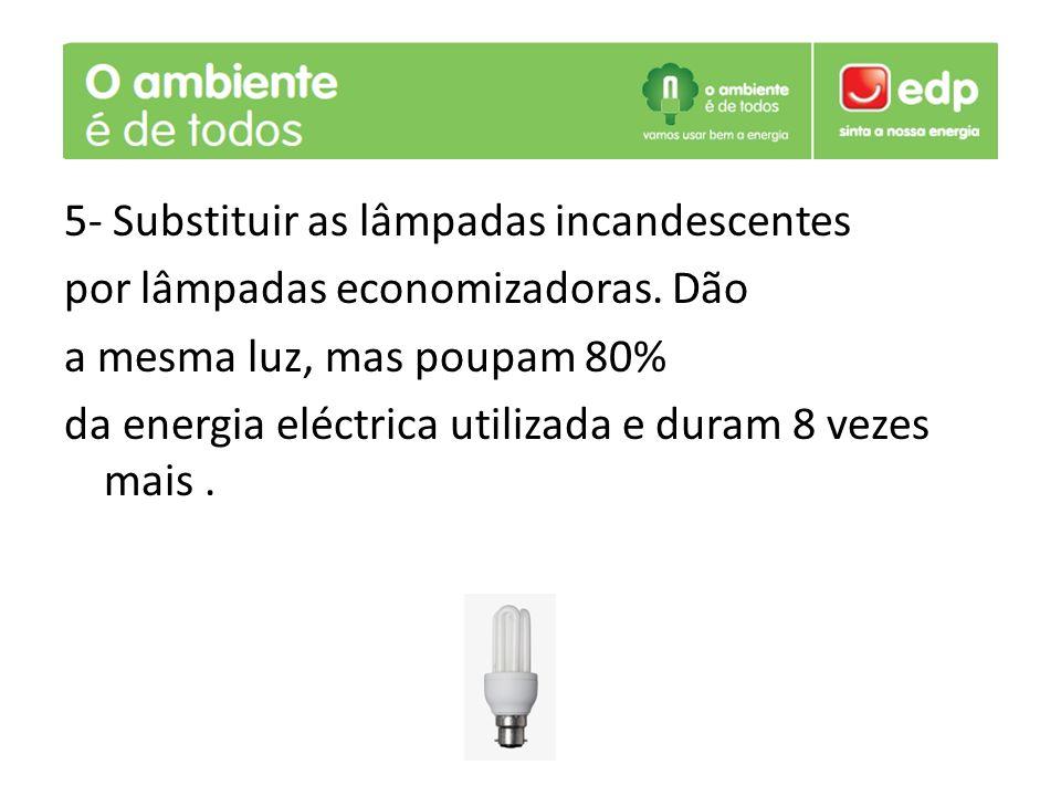 5- Substituir as lâmpadas incandescentes por lâmpadas economizadoras. Dão a mesma luz, mas poupam 80% da energia eléctrica utilizada e duram 8 vezes m