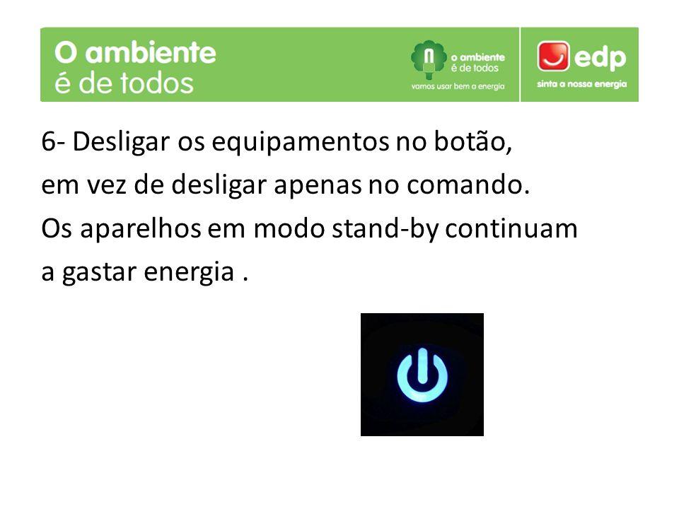 6- Desligar os equipamentos no botão, em vez de desligar apenas no comando. Os aparelhos em modo stand-by continuam a gastar energia.