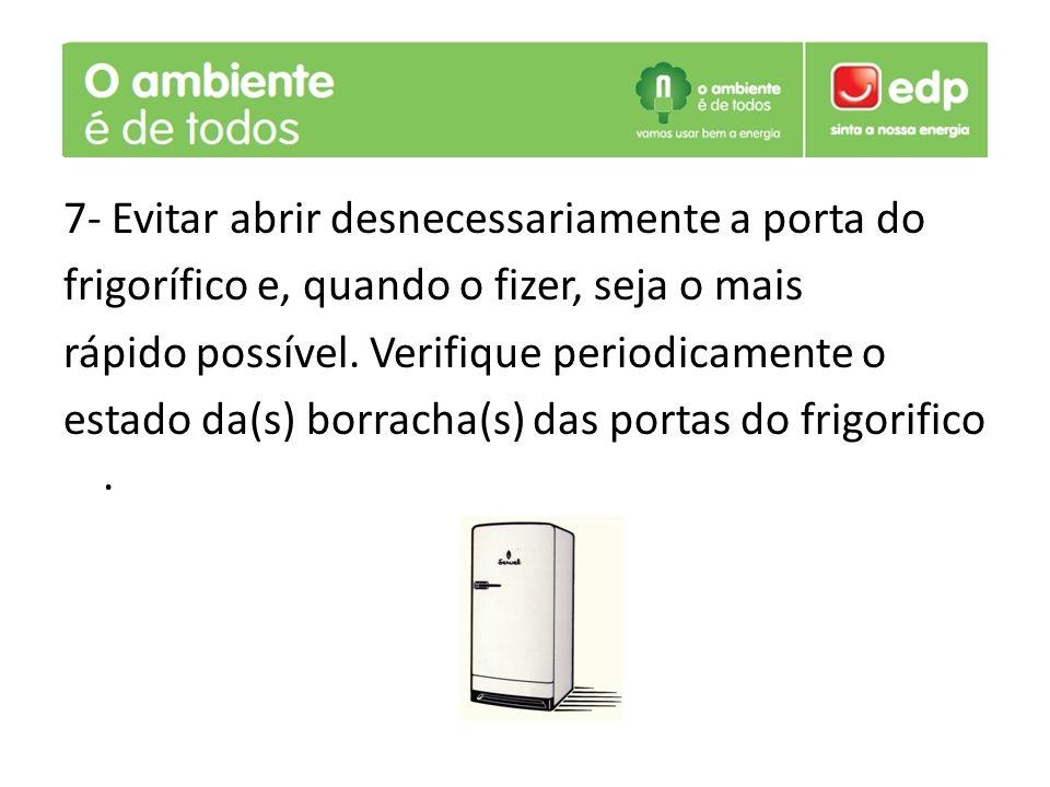 7- Evitar abrir desnecessariamente a porta do frigorífico e, quando o fizer, seja o mais rápido possível. Verifique periodicamente o estado da(s) borr