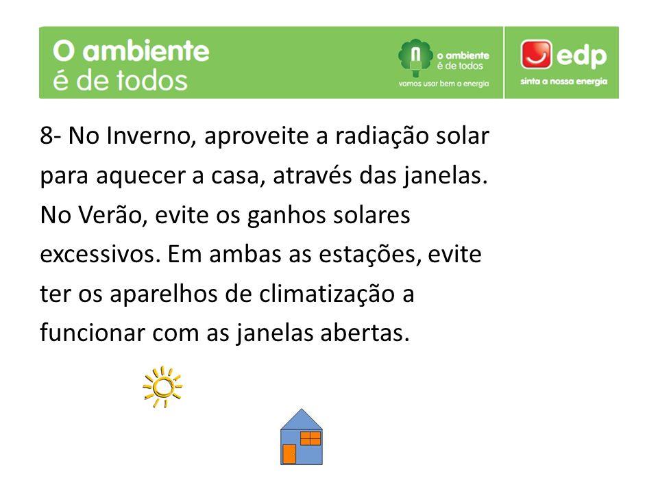 8- No Inverno, aproveite a radiação solar para aquecer a casa, através das janelas. No Verão, evite os ganhos solares excessivos. Em ambas as estações
