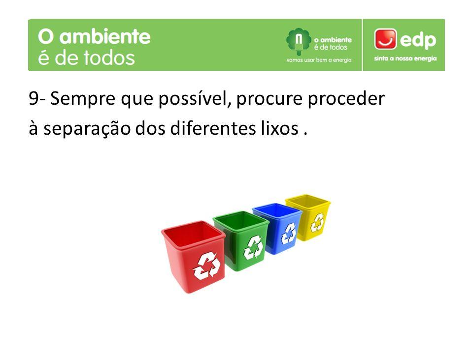 9- Sempre que possível, procure proceder à separação dos diferentes lixos.