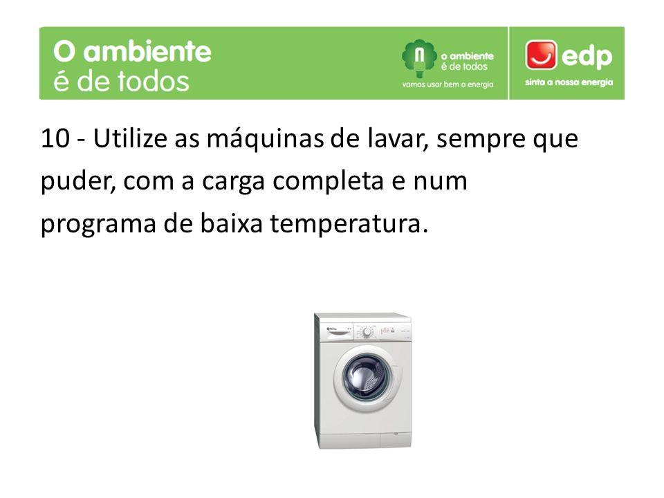 10 - Utilize as máquinas de lavar, sempre que puder, com a carga completa e num programa de baixa temperatura.