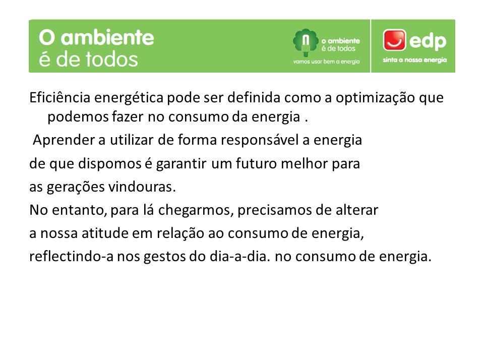 Eficiência energética pode ser definida como a optimização que podemos fazer no consumo da energia. Aprender a utilizar de forma responsável a energia