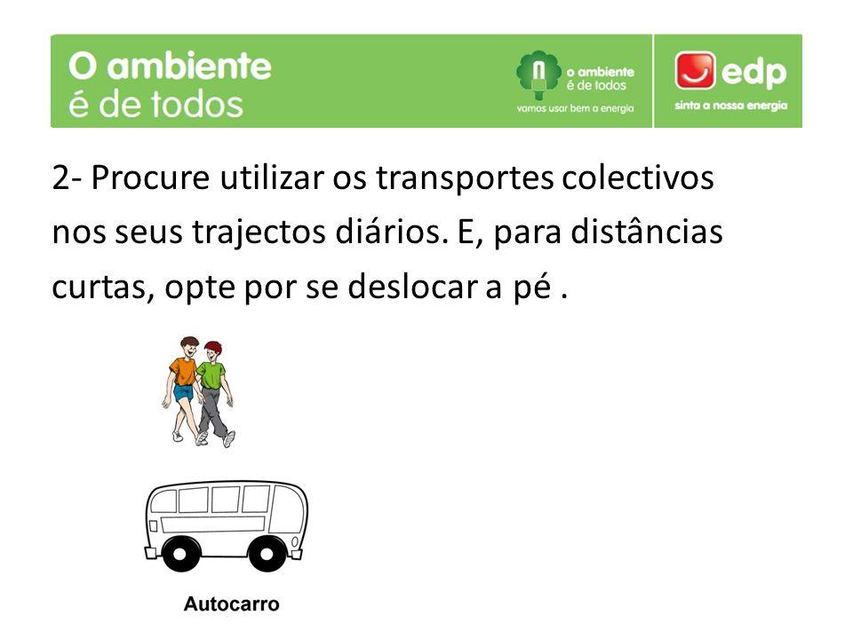 2- Procure utilizar os transportes colectivos nos seus trajectos diários. E, para distâncias curtas, opte por se deslocar a pé.