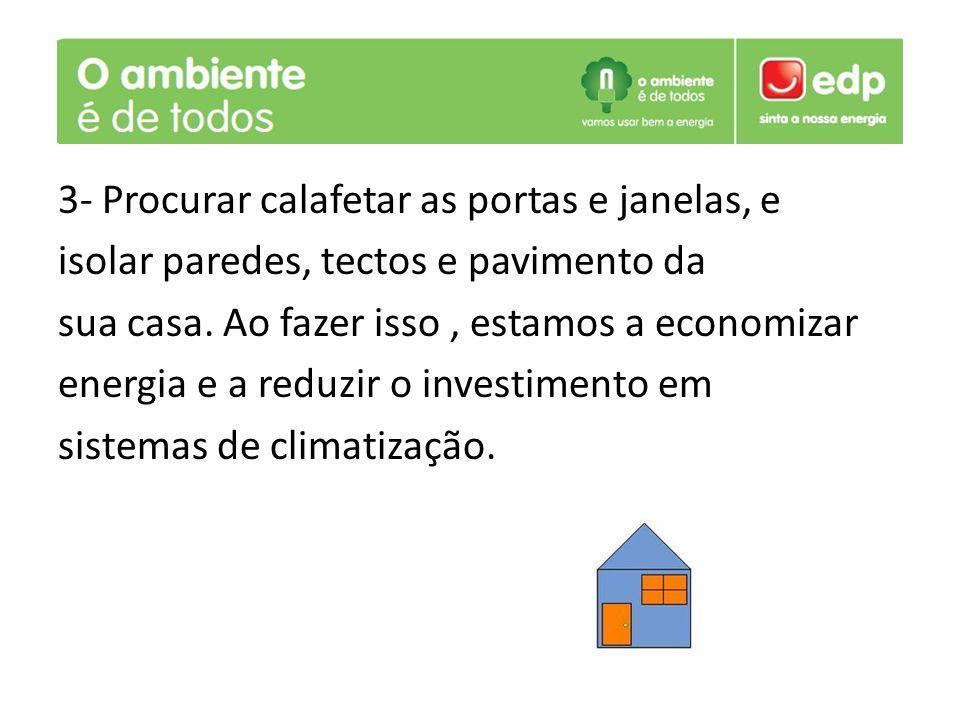 3- Procurar calafetar as portas e janelas, e isolar paredes, tectos e pavimento da sua casa. Ao fazer isso, estamos a economizar energia e a reduzir o