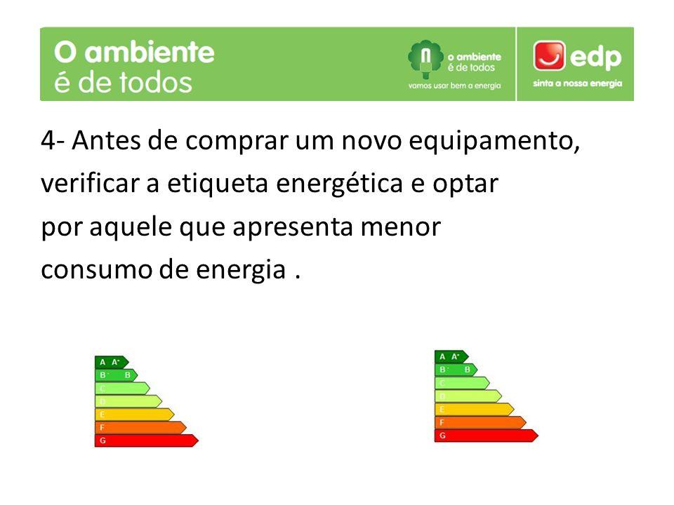 4- Antes de comprar um novo equipamento, verificar a etiqueta energética e optar por aquele que apresenta menor consumo de energia.