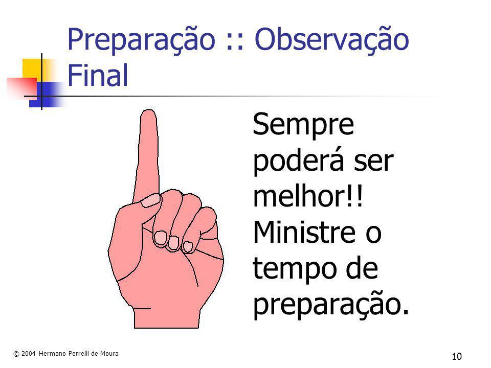 © 2004 Hermano Perrelli de Moura 10 Preparação :: Observação Final Sempre poderá ser melhor!! Ministre o tempo de preparação.
