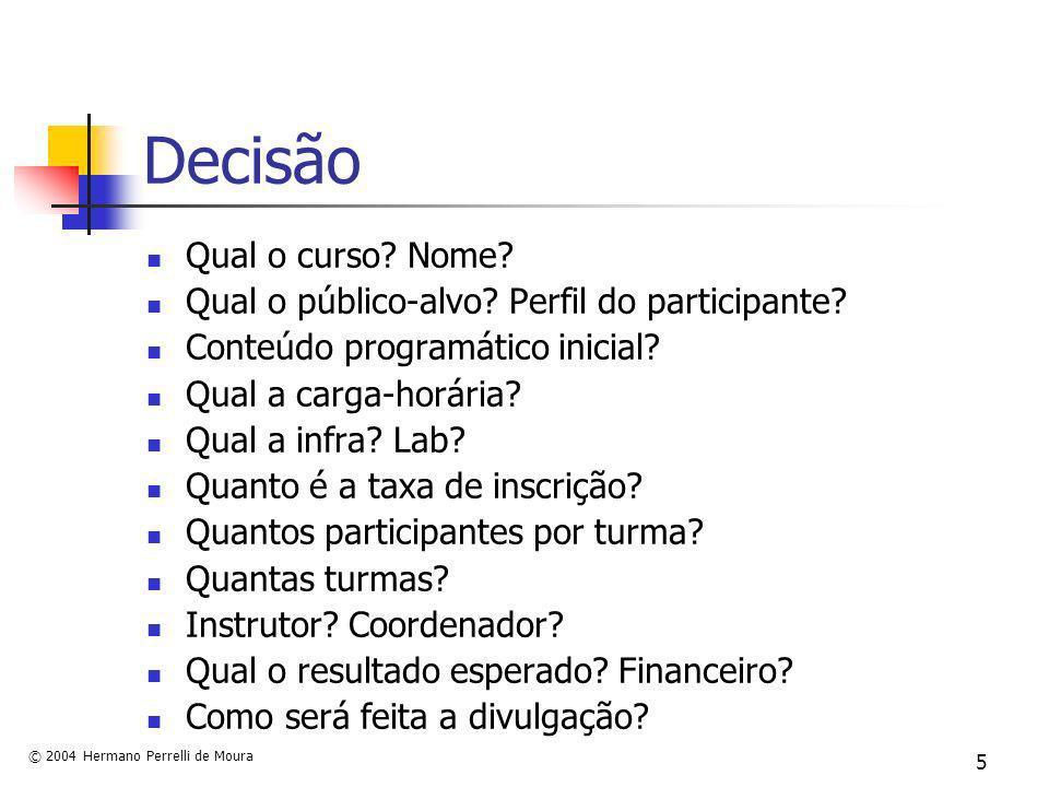 © 2004 Hermano Perrelli de Moura 5 Decisão Qual o curso? Nome? Qual o público-alvo? Perfil do participante? Conteúdo programático inicial? Qual a carg