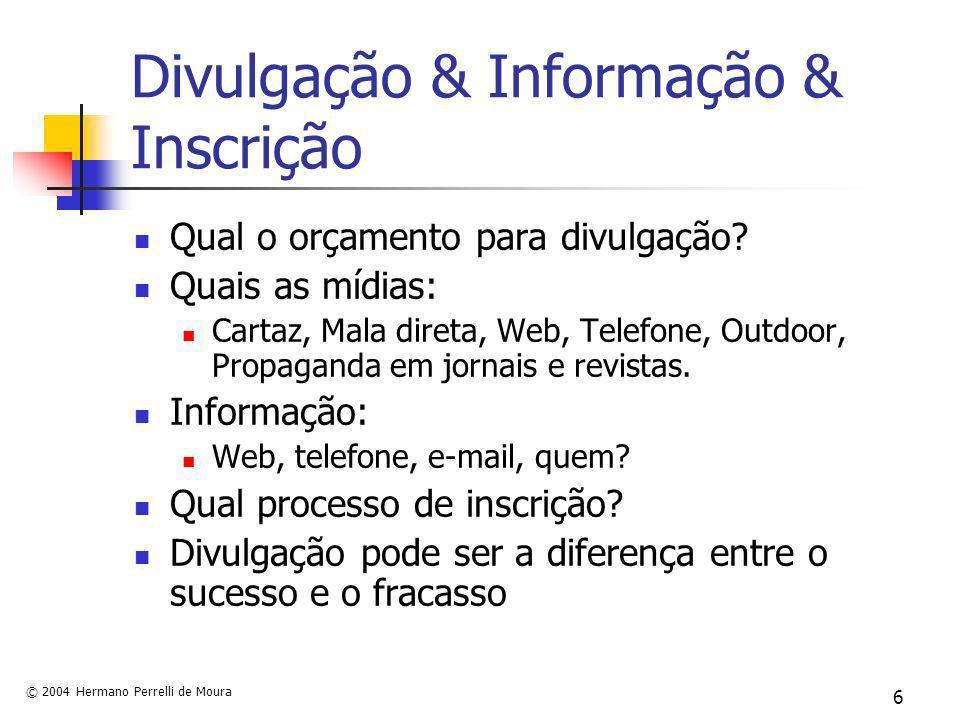 © 2004 Hermano Perrelli de Moura 6 Divulgação & Informação & Inscrição Qual o orçamento para divulgação? Quais as mídias: Cartaz, Mala direta, Web, Te