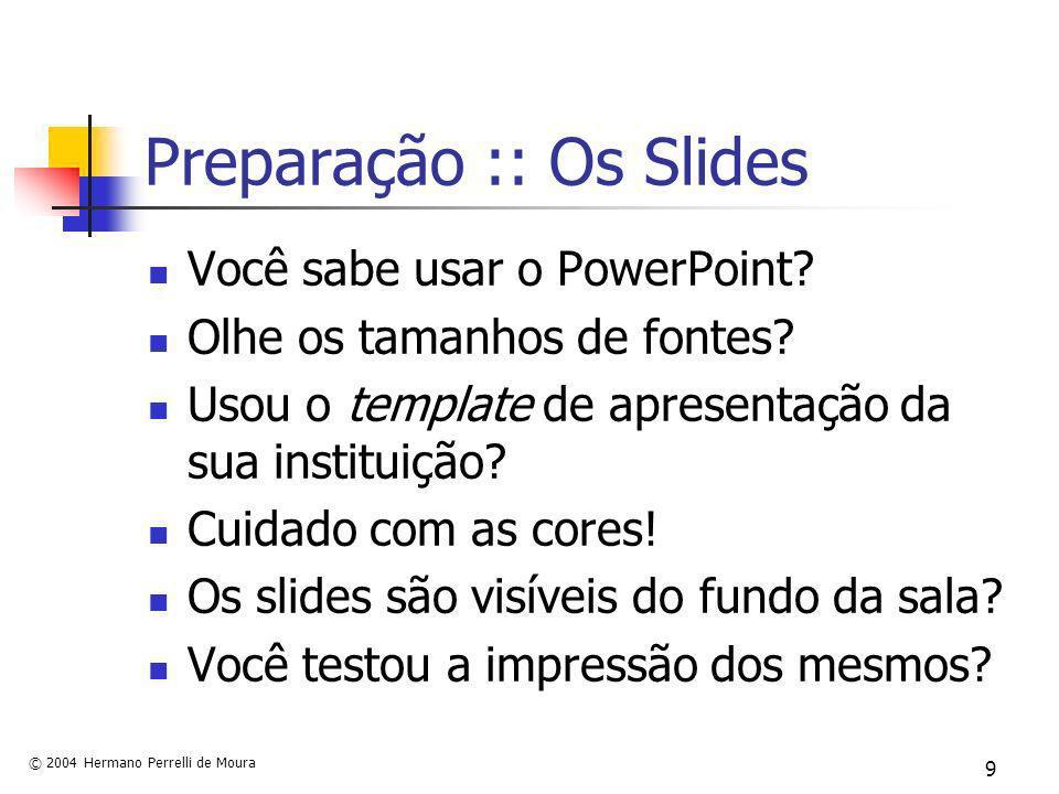 © 2004 Hermano Perrelli de Moura 9 Preparação :: Os Slides Você sabe usar o PowerPoint? Olhe os tamanhos de fontes? Usou o template de apresentação da