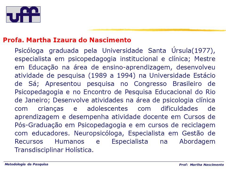 Metodologia da Pasquisa Prof: Martha Nascimento Profa. Martha Izaura do Nascimento Psicóloga graduada pela Universidade Santa Úrsula(1977), especialis