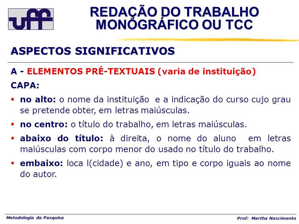 Metodologia da Pasquisa Prof: Martha Nascimento A - ELEMENTOS PRÉ-TEXTUAIS (varia de instituição) CAPA: no alto: o nome da instituição e a indicação d