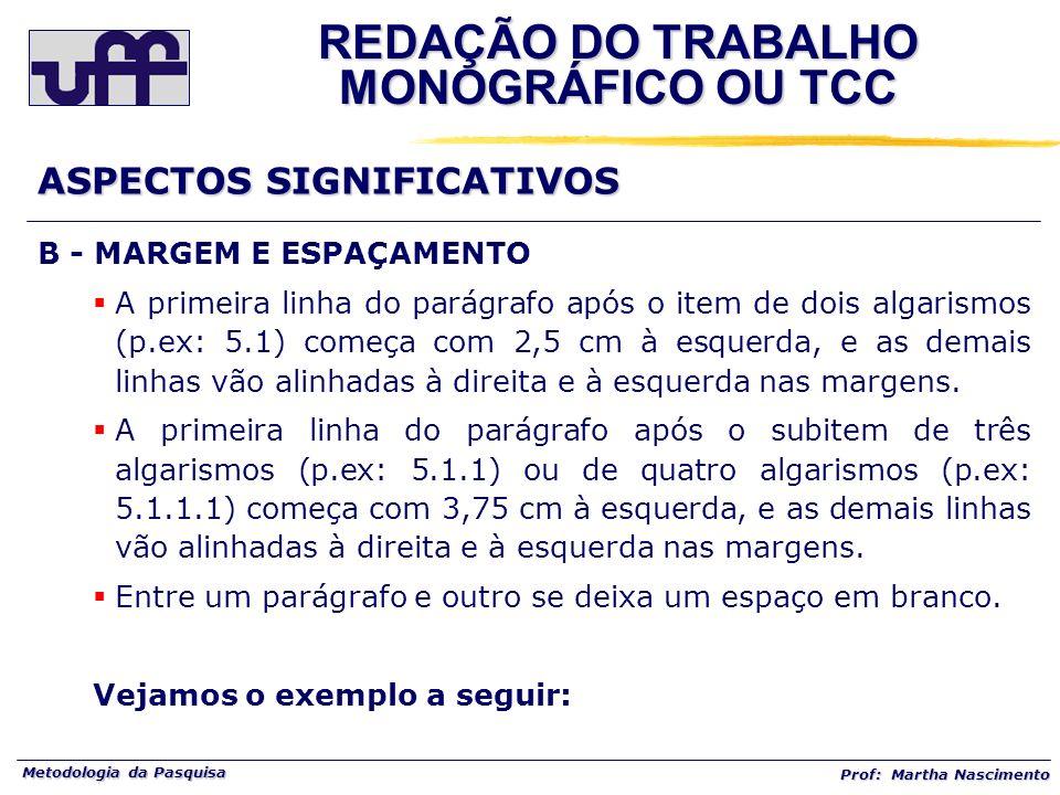 Metodologia da Pasquisa Prof: Martha Nascimento B - MARGEM E ESPAÇAMENTO A primeira linha do parágrafo após o item de dois algarismos (p.ex: 5.1) come