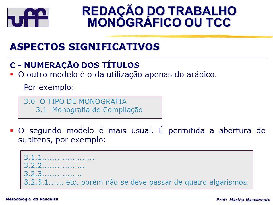 Metodologia da Pasquisa Prof: Martha Nascimento C - NUMERAÇÃO DOS TÍTULOS O outro modelo é o da utilização apenas do arábico. Por exemplo: 3.0 O TIPO