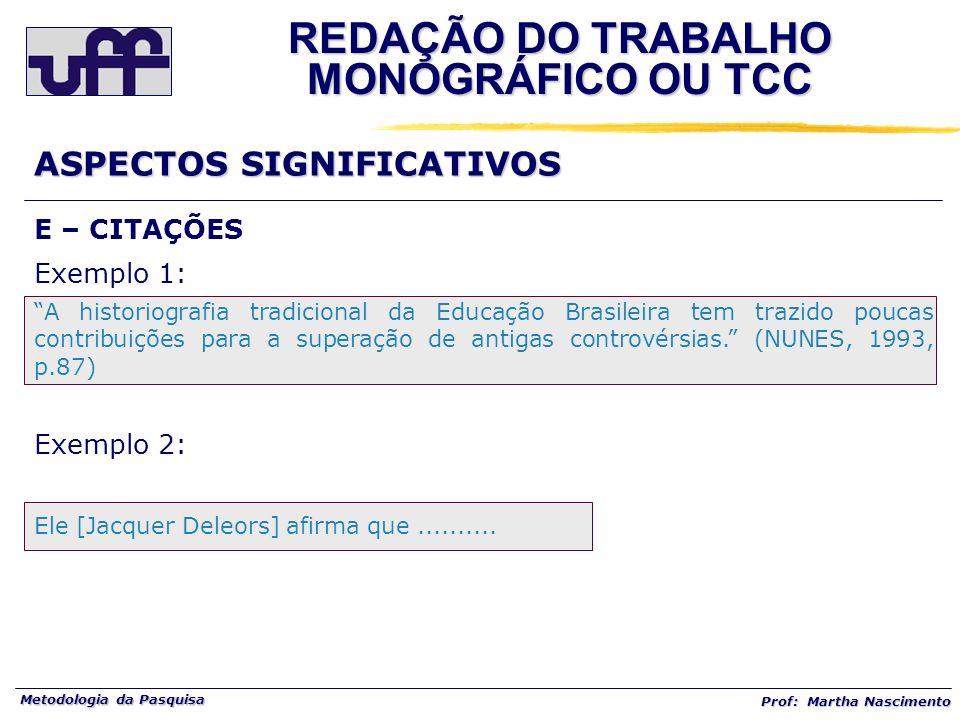 Metodologia da Pasquisa Prof: Martha Nascimento E – CITAÇÕES Exemplo 1: A historiografia tradicional da Educação Brasileira tem trazido poucas contrib