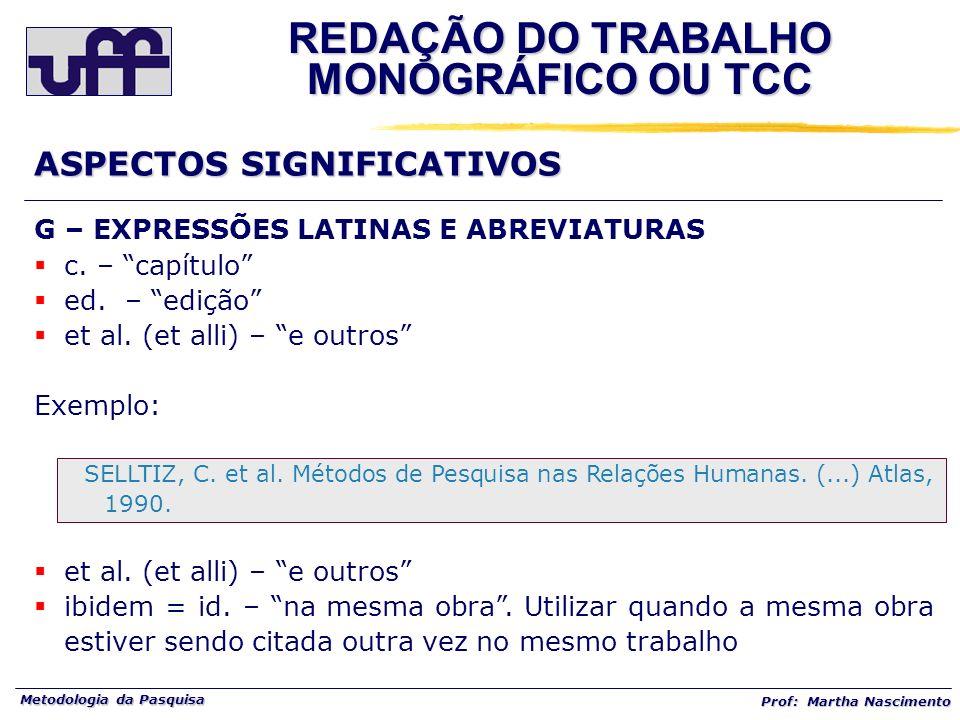 Metodologia da Pasquisa Prof: Martha Nascimento G – EXPRESSÕES LATINAS E ABREVIATURAS c. – capítulo ed. – edição et al. (et alli) – e outros Exemplo: