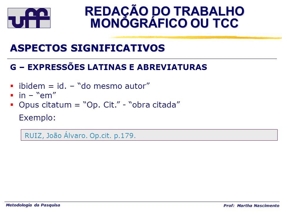 Metodologia da Pasquisa Prof: Martha Nascimento G – EXPRESSÕES LATINAS E ABREVIATURAS ibidem = id. – do mesmo autor in – em Opus citatum = Op. Cit. -