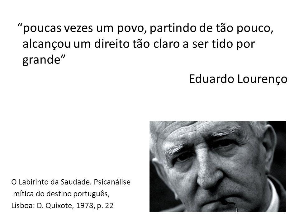 poucas vezes um povo, partindo de tão pouco, alcançou um direito tão claro a ser tido por grande Eduardo Lourenço O Labirinto da Saudade.