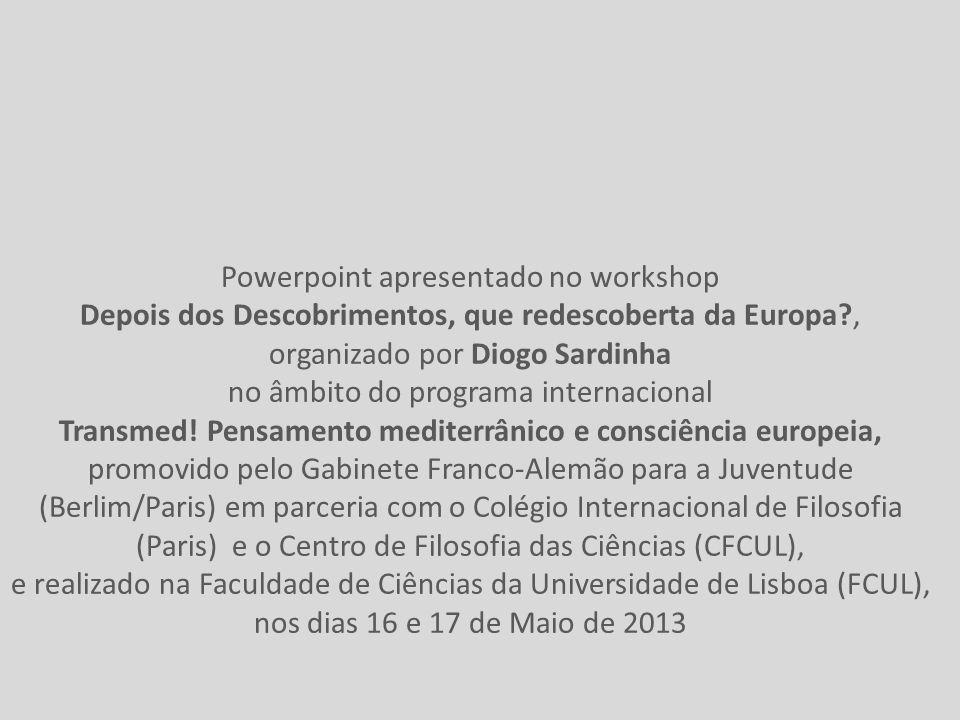 Powerpoint apresentado no workshop Depois dos Descobrimentos, que redescoberta da Europa?, organizado por Diogo Sardinha no âmbito do programa internacional Transmed.