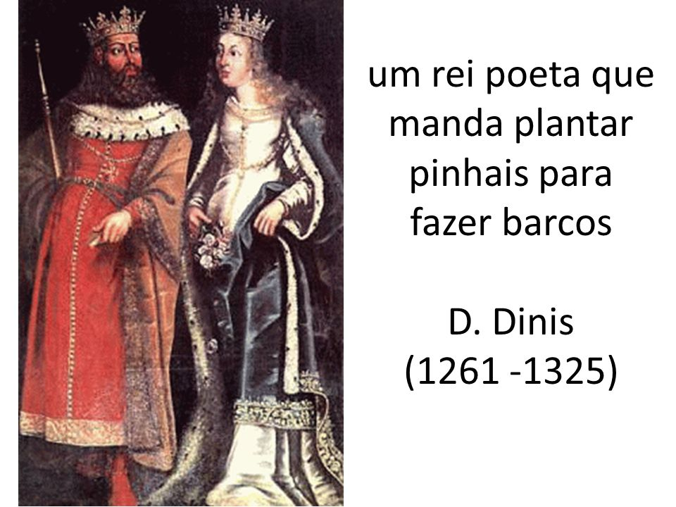 um rei poeta que manda plantar pinhais para fazer barcos D. Dinis (1261 -1325)