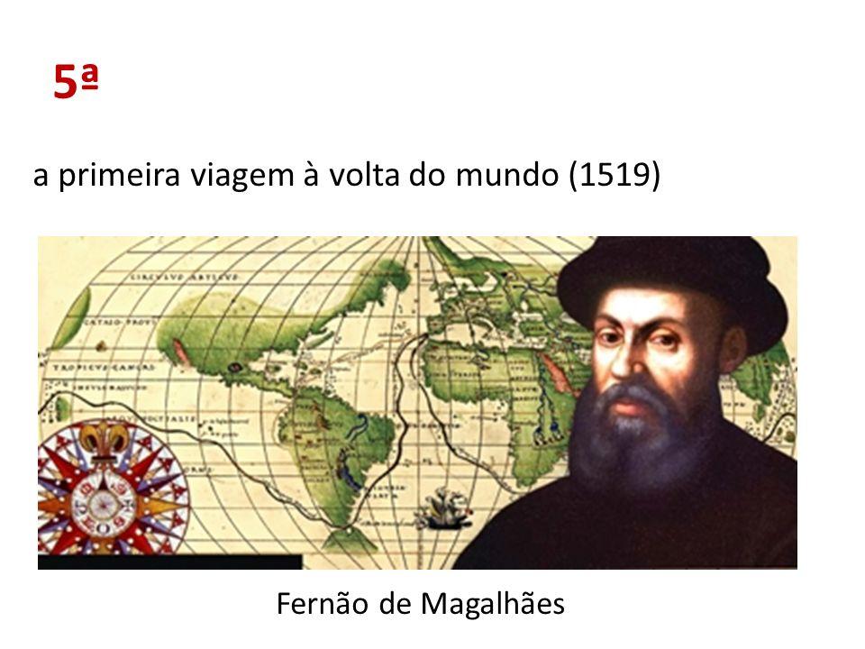 5ª a primeira viagem à volta do mundo (1519) Fernão de Magalhães