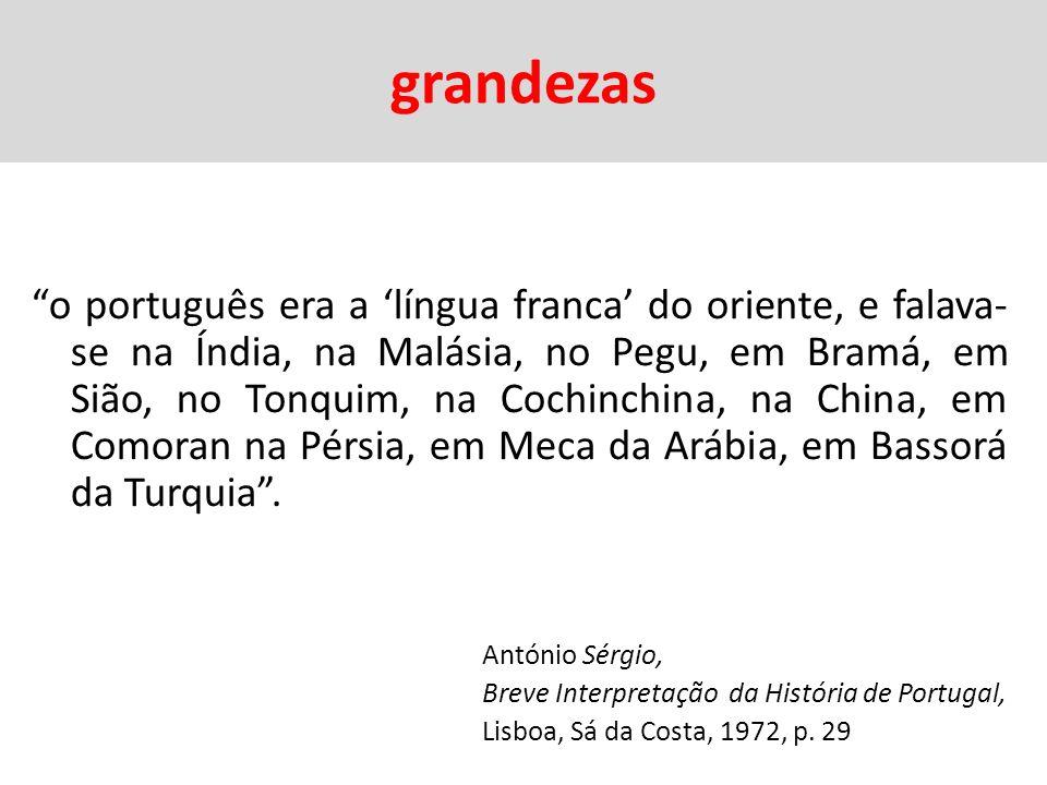 grandezas o português era a língua franca do oriente, e falava- se na Índia, na Malásia, no Pegu, em Bramá, em Sião, no Tonquim, na Cochinchina, na China, em Comoran na Pérsia, em Meca da Arábia, em Bassorá da Turquia.