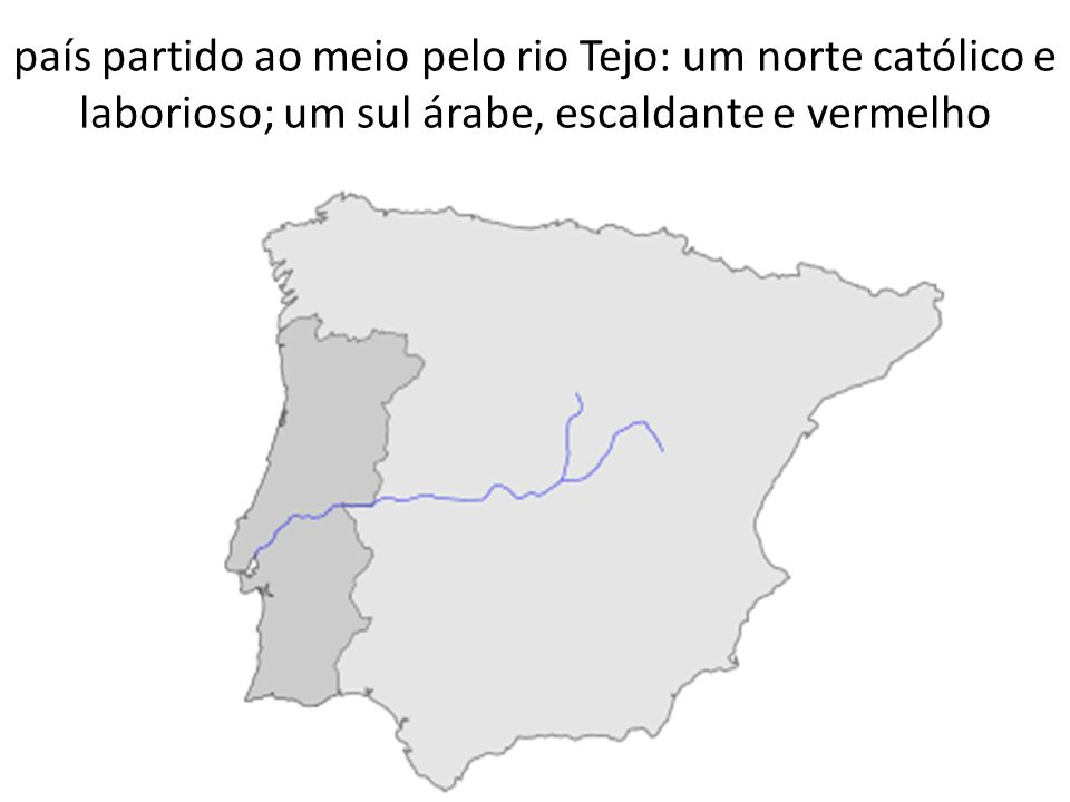 país partido ao meio pelo rio Tejo: um norte católico e laborioso; um sul árabe, escaldante e vermelho