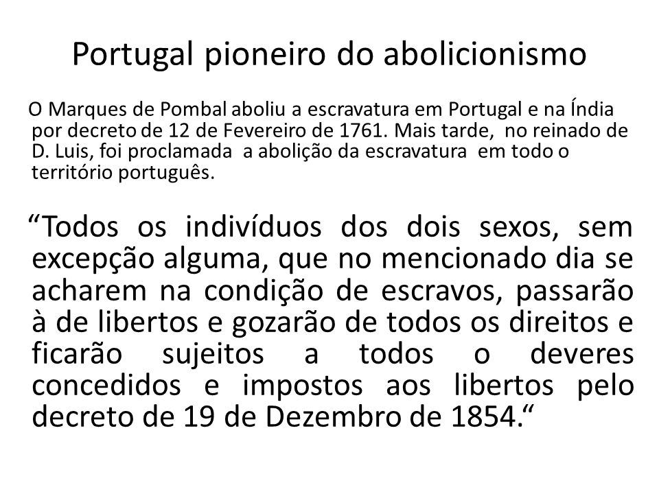 Portugal pioneiro do abolicionismo O Marques de Pombal aboliu a escravatura em Portugal e na Índia por decreto de 12 de Fevereiro de 1761.
