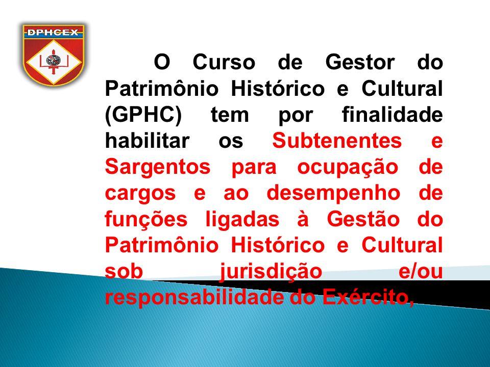O Curso de Gestor do Patrimônio Histórico e Cultural (GPHC) tem por finalidade habilitar os Subtenentes e Sargentos para ocupação de cargos e ao desempenho de funções ligadas à Gestão do Patrimônio Histórico e Cultural sob jurisdição e/ou responsabilidade do Exército,