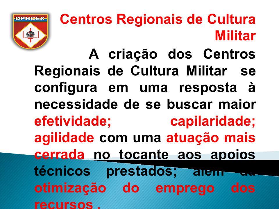 Centros Regionais de Cultura Militar A criação dos Centros Regionais de Cultura Militar se configura em uma resposta à necessidade de se buscar maior efetividade; capilaridade; agilidade com uma atuação mais cerrada no tocante aos apoios técnicos prestados; além da otimização do emprego dos recursos.