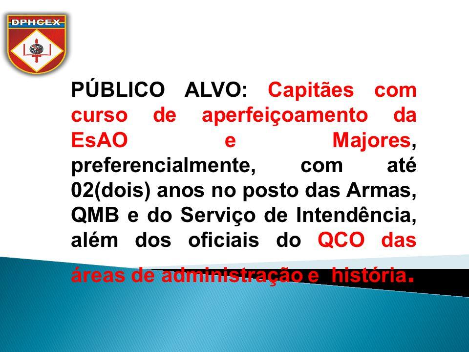 PÚBLICO ALVO: Capitães com curso de aperfeiçoamento da EsAO e Majores, preferencialmente, com até 02(dois) anos no posto das Armas, QMB e do Serviço de Intendência, além dos oficiais do QCO das áreas de administração e história.