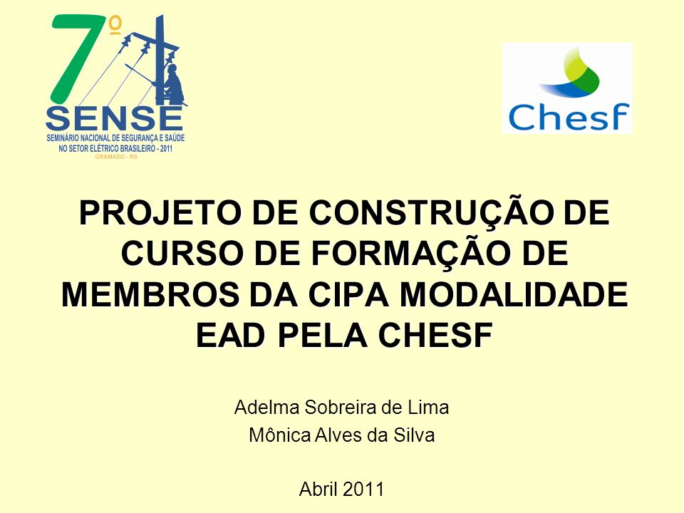 PROJETO DE CONSTRUÇÃO DE CURSO DE FORMAÇÃO DE MEMBROS DA CIPA MODALIDADE EAD PELA CHESF Adelma Sobreira de Lima Mônica Alves da Silva Abril 2011