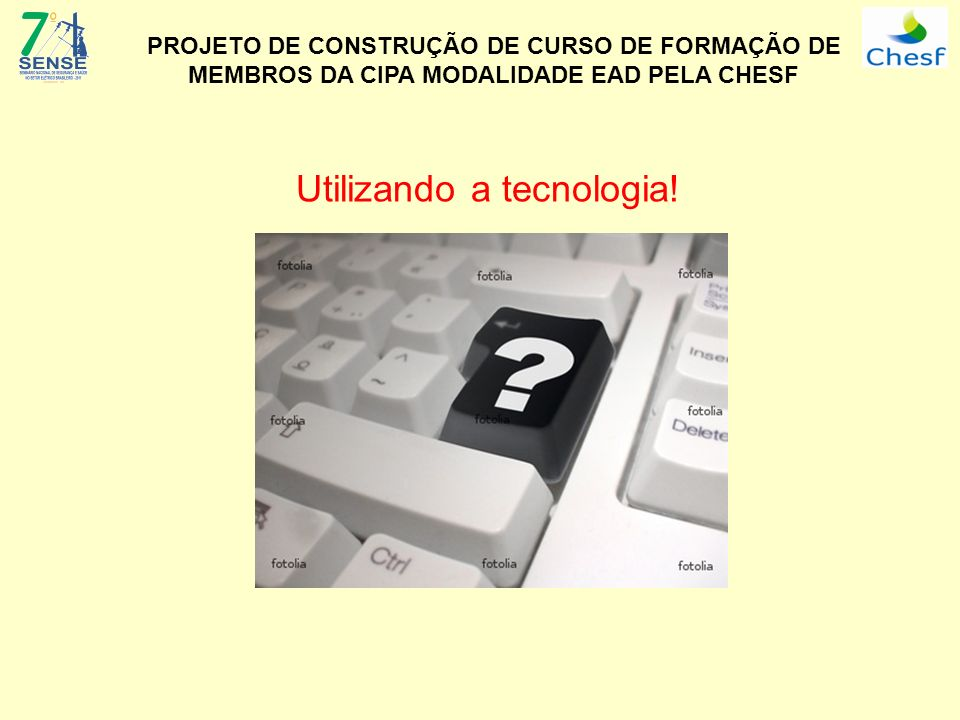 PROJETO DE CONSTRUÇÃO DE CURSO DE FORMAÇÃO DE MEMBROS DA CIPA MODALIDADE EAD PELA CHESF Utilizando a tecnologia!