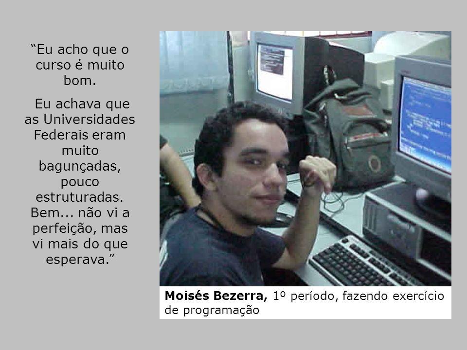 Moisés Bezerra, 1º período, fazendo exercício de programação Eu acho que o curso é muito bom. Eu achava que as Universidades Federais eram muito bagun