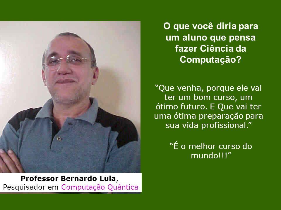 Professor Bernardo Lula, Pesquisador em Computação Quântica Que venha, porque ele vai ter um bom curso, um ótimo futuro. E Que vai ter uma ótima prepa