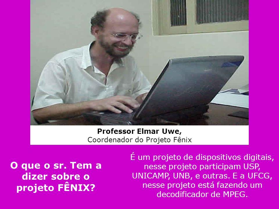 Professor Elmar Uwe, Coordenador do Projeto Fênix É um projeto de dispositivos digitais, nesse projeto participam USP, UNICAMP, UNB, e outras. E a UFC