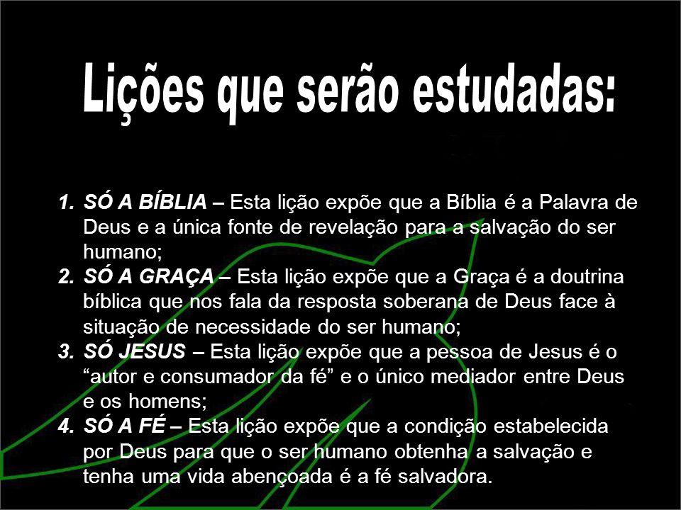 1.SÓ A BÍBLIA – Esta lição expõe que a Bíblia é a Palavra de Deus e a única fonte de revelação para a salvação do ser humano; 2.SÓ A GRAÇA – Esta liçã