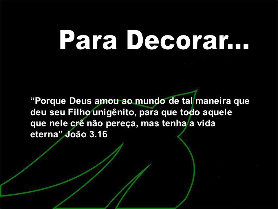 Porque Deus amou ao mundo de tal maneira que deu seu Filho unigênito, para que todo aquele que nele crê não pereça, mas tenha a vida eterna João 3.16