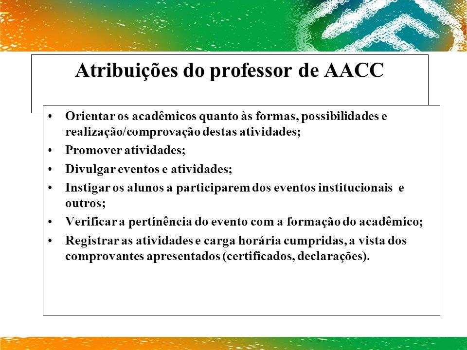 Atribuições do professor de AACC Orientar os acadêmicos quanto às formas, possibilidades e realização/comprovação destas atividades; Promover atividad