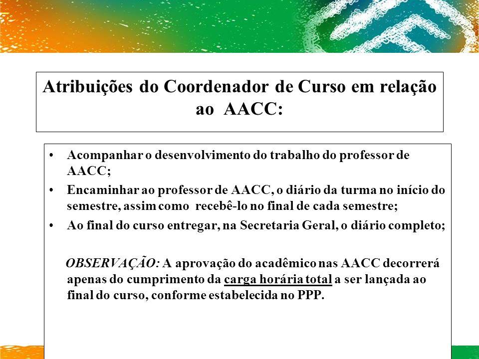 Atribuições do Coordenador de Curso em relação ao AACC: Acompanhar o desenvolvimento do trabalho do professor de AACC; Encaminhar ao professor de AACC