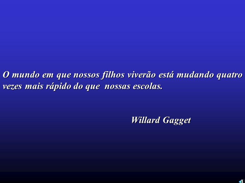 O mundo em que nossos filhos viverão está mudando quatro vezes mais rápido do que nossas escolas. Willard Gagget
