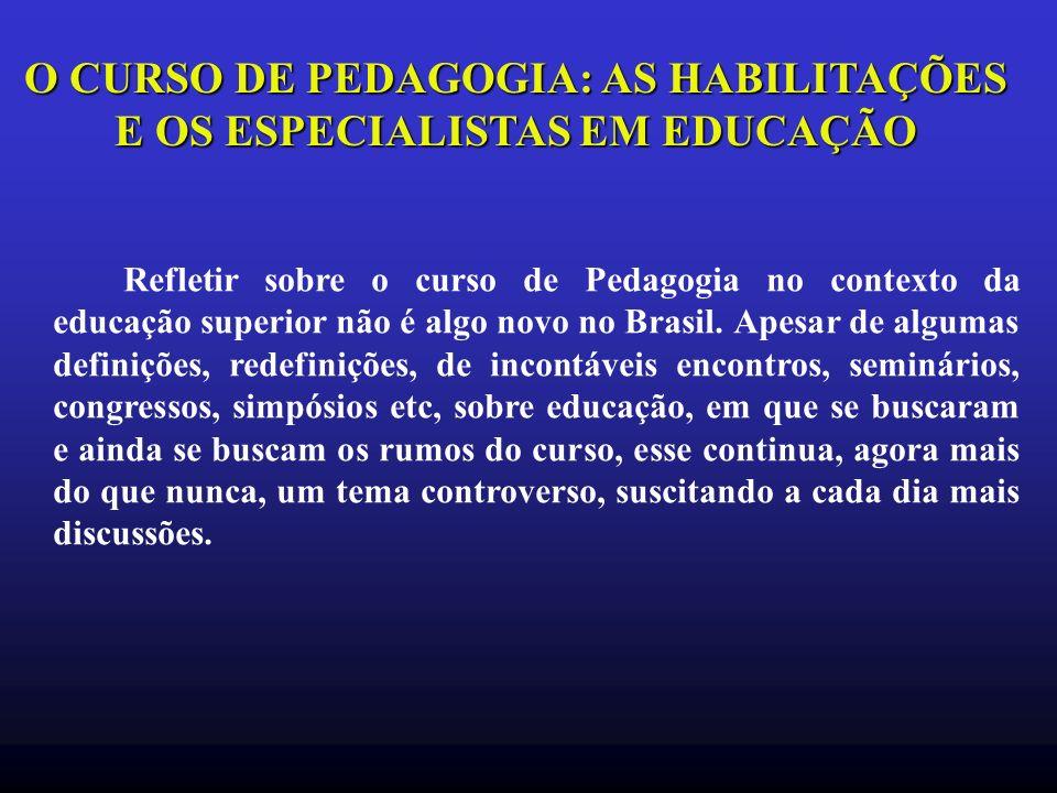 O CURSO DE PEDAGOGIA: AS HABILITAÇÕES E OS ESPECIALISTAS EM EDUCAÇÃO Refletir sobre o curso de Pedagogia no contexto da educação superior não é algo novo no Brasil.