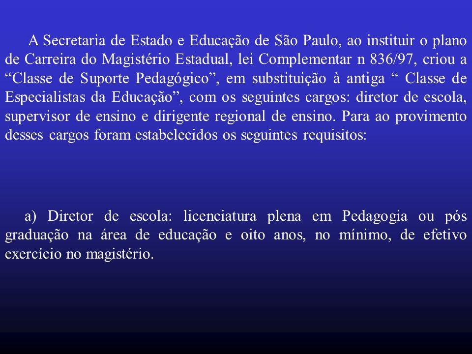 A Secretaria de Estado e Educação de São Paulo, ao instituir o plano de Carreira do Magistério Estadual, lei Complementar n 836/97, criou a Classe de Suporte Pedagógico, em substituição à antiga Classe de Especialistas da Educação, com os seguintes cargos: diretor de escola, supervisor de ensino e dirigente regional de ensino.
